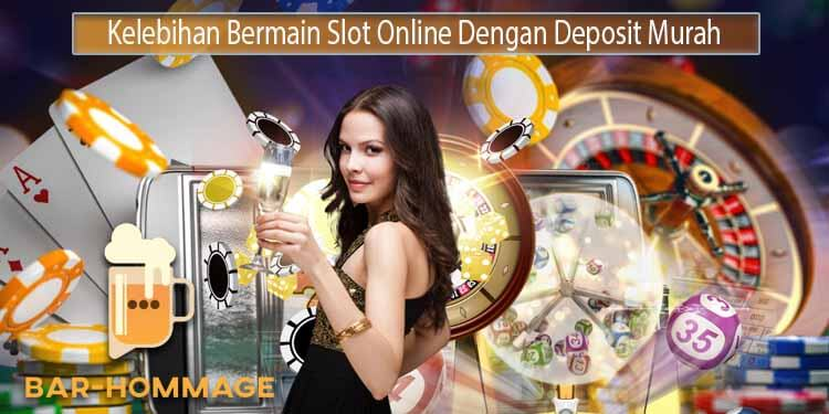 Kelebihan Bermain Slot Online Dengan Deposit Murah